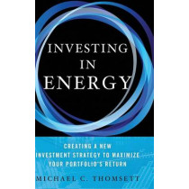 Investing in Energy: Creating a New Investment Strategy to Maximize Your Portfolio's Return by Michael C. Thomsett, 9781137357168