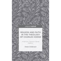 Reason and Faith in the Theology of Charles Hodge: American Common Sense Realism by O. Anderson, 9781137368669