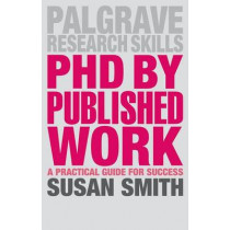 PhD by Published Work: A Practical Guide for Success by Susan Smith, 9781137385192