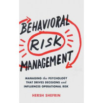 Behavioral Risk Management: Managing the Psychology That Drives Decisions and Influences Operational Risk by Hersh Shefrin, 9781137445605