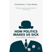 How Politics Makes Us Sick: Neoliberal Epidemics by Professor Ted Schrecker, 9781137463098