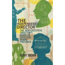 The Independent Director: The Non-Executive Director's Guide to Effective Board Presence by G. Brown, 9781137480538