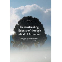 Reconstructing 'Education' through Mindful Attention: Positioning the Mind at the Center of Curriculum and Pedagogy by Oren Ergas, 9781137587817