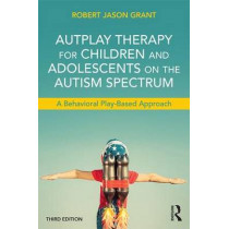 AutPlay Therapy for Children and Adolescents on the Autism Spectrum: A Behavioral Play-Based Approach, Third Edition by Robert Jason Grant, 9781138100404