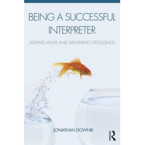 Being a Successful Interpreter: Adding Value and Delivering Excellence by Jonathan Downie, 9781138119697