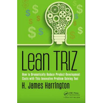 Lean TRIZ: How to Dramatically Reduce Product-Development Costs with This Innovative Problem-Solving Tool by H. James Harrington, 9781138216778