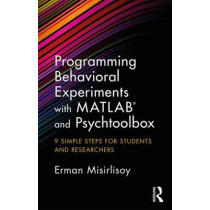 Programming Behavioral Experiments with MATLAB and Psychtoolbox: 9 Simple Steps for Students and Researchers by Erman Misirlisoy, 9781138671935