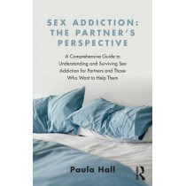 Sex Addiction: The Partner's Perspective: A Comprehensive Guide to Understanding and Surviving Sex Addiction For Partners and Those Who Want to Help Them by Paula Hall, 9781138776524