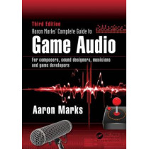 Aaron Marks' Complete Guide to Game Audio: For Composers, Sound Designers, Musicians, and Game Developers by Aaron Marks, 9781138795389