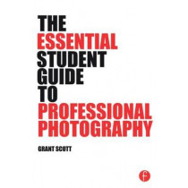 The Essential Student Guide to Professional Photography by Grant Scott, 9781138805323