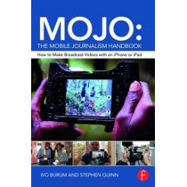 MOJO: The Mobile Journalism Handbook: How to Make Broadcast Videos with an iPhone or iPad by Ivo Burum, 9781138824904
