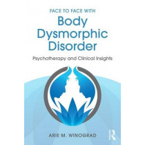 Face to Face with Body Dysmorphic Disorder: Psychotherapy and Clinical Insights by Arie Winograd, 9781138890749