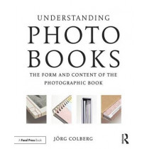 Understanding Photobooks: The Form and Content of the Photographic Book by Jorg Colberg, 9781138892699