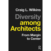 Diversity among Architects: From Margin to Center by Craig L. Wilkins, 9781138900462