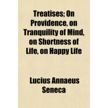Treatises; On Providence, on Tranquility of Mind, on Shortness of Life, on Happy Life by Lucius Annaeus Seneca, 9781153849333