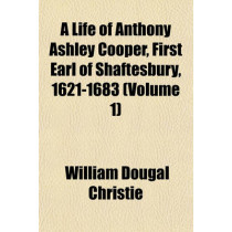A Life of Anthony Ashley Cooper, First Earl of Shaftesbury, 1621-1683 (Volume 1) by William Dougal Christie, 9781153963619