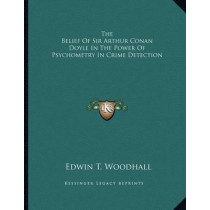 The Belief of Sir Arthur Conan Doyle in the Power of Psychometry in Crime Detection by Edwin T Woodhall, 9781163072349