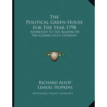 The Political Green-House for the Year 1798: Addressed to the Readers of the Connecticut Courant by Richard Alsop, 9781163746141