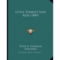 Little Tommy's Sled Ride (1889) by Peter G Thomson Publisher, 9781163994542
