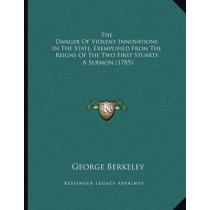 The Danger of Violent Innovations in the State, Exemplified from the Reigns of the Two First Stuarts: A Sermon (1785) by George Berkeley, 9781164114512
