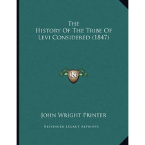 The History of the Tribe of Levi Considered (1847) by John Wright Printer, 9781164143802