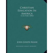 Christian Education in America: A Lecture (1892) by John Joseph Keane, 9781164604181
