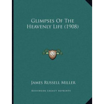 Glimpses of the Heavenly Life (1908) by James Russell Miller, 9781164658436