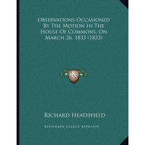 Observations Occasioned by the Motion in the House of Commons, on March 26, 1833 (1833) by Richard Heathfield, 9781164818175