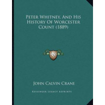 Peter Whitney, and His History of Worcester Count (1889) by John Calvin Crane, 9781164819226