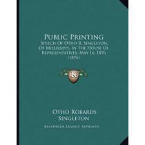 Public Printing: Speech of Otho R. Singleton, of Mississippi, in the House of Representatives, May 16, 1876 (1876) by Otho Robards Singleton, 9781164819264