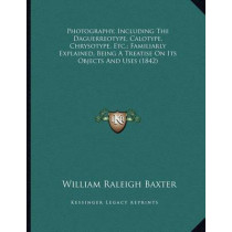 Photography, Including the Daguerreotype, Calotype, Chrysotype, Etc.; Familiarly Explained, Being a Treatise on Its Objects and Uses (1842) by William Raleigh Baxter, 9781164819462