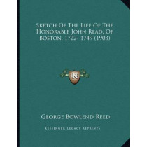 Sketch of the Life of the Honorable John Read, of Boston, 1722- 1749 (1903) by George Bowlend Reed, 9781164819875