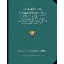Remarks on Shakespeare, His Birthplace, Etc.: Suggested by a Visit to Stratford-Upon-Avon in the Autumn of 1868 (1877) by Charles Roach Smith, 9781164820819