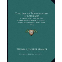 The Civil Law as Transplanted in Louisiana: A Paper Read Before the American Bar Association at Saratoga Springs, New York (1883) by Thomas Jenkins Semmes, 9781165068708