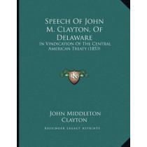Speech of John M. Clayton, of Delaware: In Vindication of the Central American Treaty (1853) by John Middleton Clayton, 9781165882632