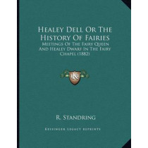 Healey Dell or the History of Fairies: Meetings of the Fairy Queen and Healey Dwarf in the Fairy Chapel (1882) by R Standring, 9781166011079