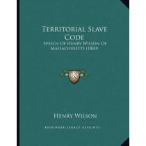Territorial Slave Code: Speech of Henry Wilson of Massachusetts (1860) by Henry Wilson, 9781166141646
