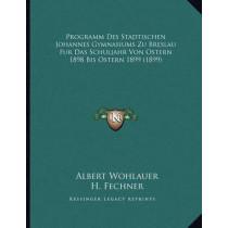 Programm Des Stadtischen Johannes Gymnasiums Zu Breslau Fur Das Schuljahr Von Ostern 1898 Bis Ostern 1899 (1899) by Albert Wohlauer, 9781166685379