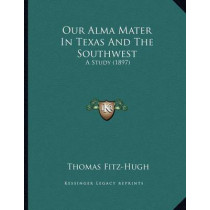 Our Alma Mater in Texas and the Southwest: A Study (1897) by Thomas Fitz-Hugh, 9781166899981