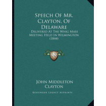 Speech of Mr. Clayton, of Delaware: Delivered at the Whig Mass Meeting Held in Wilmington (1844) by John Middleton Clayton, 9781166900533