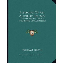 Memoirs of an Ancient Friend: William Young, Late of Leominster, Deceased (1810) by Father William Young, 9781166902636