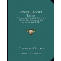 Roger Brooke Taney: The Annual Address Delivered Before the American Bar Association (1901) by Clarkson Nott Potter, 9781166907396