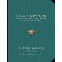 Porcelain Painting: A Practical Treatise for the Use of Amateurs (1860) by Elizabeth Lawrence Archer, 9781166912420