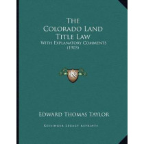 The Colorado Land Title Law: With Explanatory Comments (1903) by Edward Thomas Taylor, 9781166914998