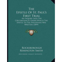 The Epistle of St. Paul's First Trial: An Inquiry Into the Circumstances Under Which the Epistle to the Philippians Was Written (1899) by Rocksborough Remington Smith, 9781166916961
