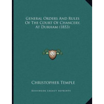 General Orders and Rules of the Court of Chancery, at Durham (1853) by Christopher Temple, 9781166917074