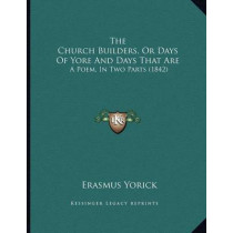 The Church Builders, or Days of Yore and Days That Are: A Poem, in Two Parts (1842) by Erasmus Yorick, 9781166918033