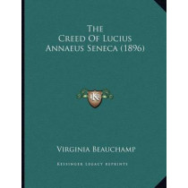 The Creed of Lucius Annaeus Seneca (1896) by Virginia Beauchamp, 9781166918101