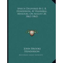 Speech Delivered by J. B. Henderson, at Hannibal, Missouri, on August 20, 1862 (1862) by John Brooks Henderson, 9781167036552