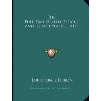 The Full-Time Health Officer and Rural Hygiene (1913) by Louis Israel Dublin, 9781167147807